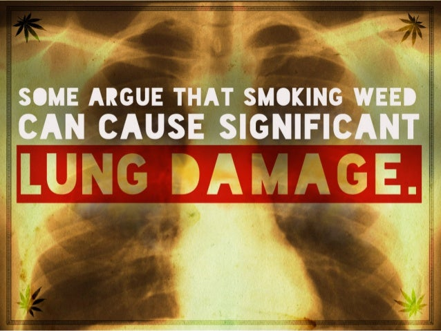 Some argue that smoking weed can cause significant lung damage.