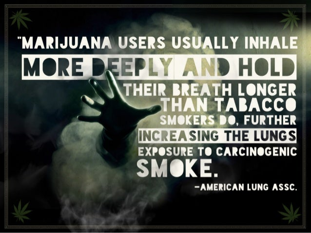 """""""Marijuana users usually inhale more deeply and hold their breath longer than tabacco smokers do, further increasing the l..."""