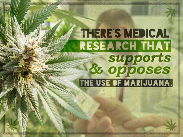 There's medical research that supports and opposes the use of marijuana.