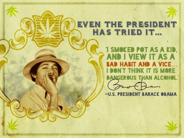 """Even the president has tried it…  """"I smoked pot as a kid, and I view it as a bad habit and a vice…I don't think it is mor..."""