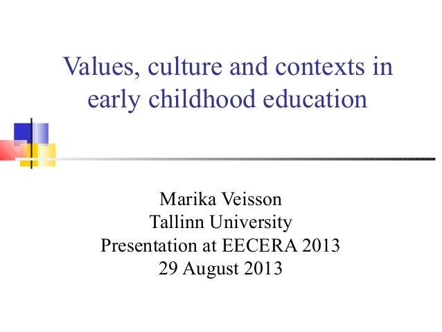 Values, culture and contexts in early childhood education Marika Veisson Tallinn University Presentation at EECERA 2013 29...