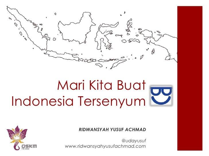 Mari Kita BuatIndonesia Tersenyum            RIDWANSYAH YUSUF ACHMAD                            @udayusuf       www.ridwan...