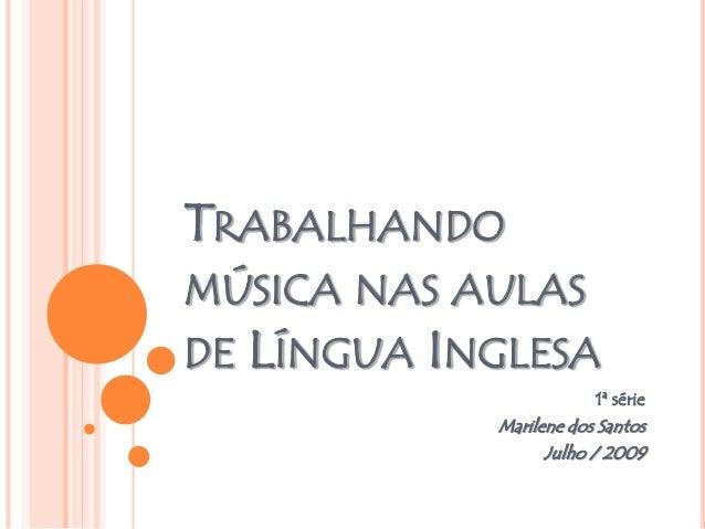 TRABALHANDO MÚSICA NAS AULAS DE LÍNGUA INGLESA 1ª série Marilene dos Santos Julho / 2009