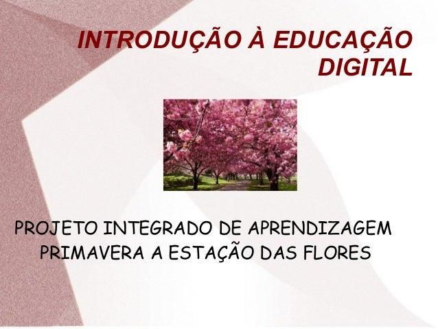 INTRODUÇÃO À EDUCAÇÃO DIGITAL  PROJETO INTEGRADO DE APRENDIZAGEM PRIMAVERA A ESTAÇÃO DAS FLORES