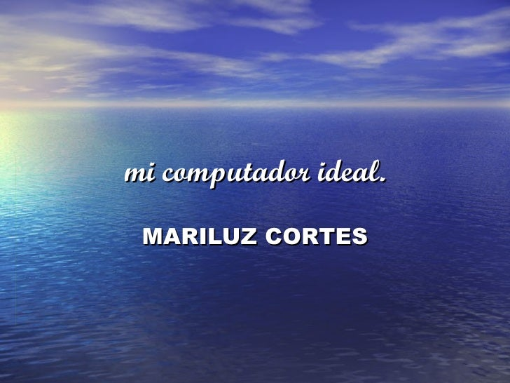 mi computador ideal.   MARILUZ CORTES