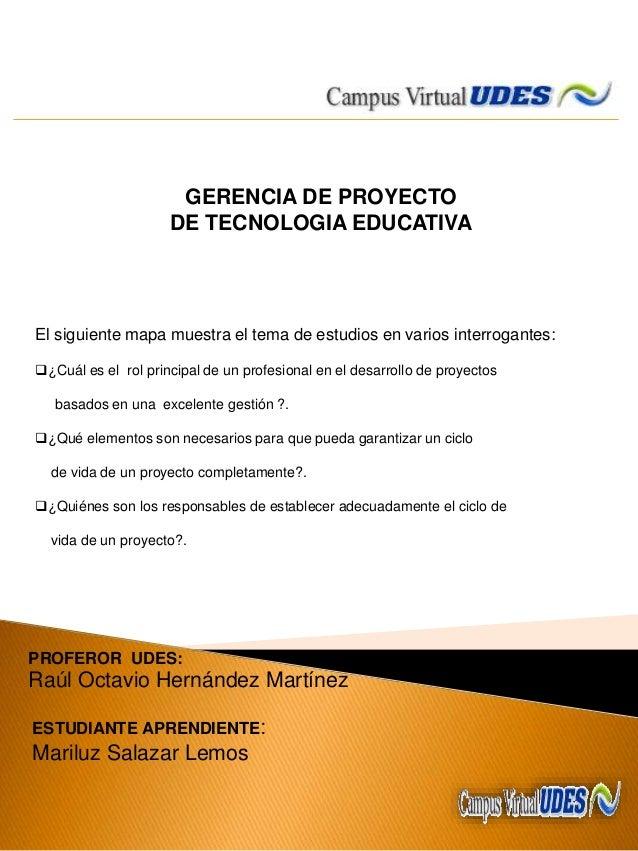 GERENCIA DE PROYECTO DE TECNOLOGIA EDUCATIVA El siguiente mapa muestra el tema de estudios en varios interrogantes: ¿Cuál...