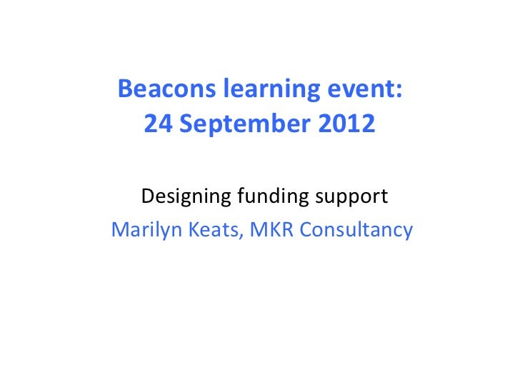 Beacons learning event:  24 September 2012  Designing funding supportMarilyn Keats, MKR Consultancy
