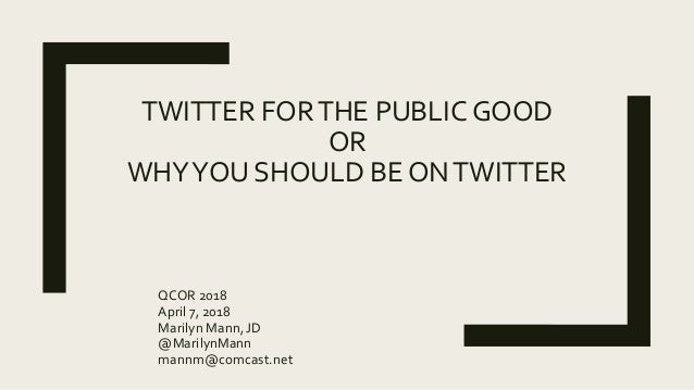 TWITTER FORTHE PUBLIC GOOD OR WHYYOU SHOULD BE ONTWITTER QCOR 2018 April 7, 2018 Marilyn Mann, JD @MarilynMann mannm@comca...