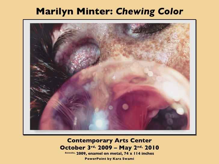 Marilyn Minter:  Chewing Color Contemporary Arts Center October 3 rd,  2009 – May 2 nd,  2010 Bazooka ,  2009, enamel on m...