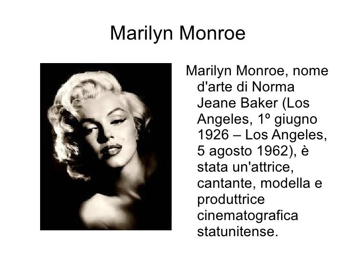 Marilyn Monroe <ul><li>Marilyn Monroe, nome d'arte di Norma Jeane Baker (Los Angeles, 1º giugno 1926 – Los Angeles, 5 agos...