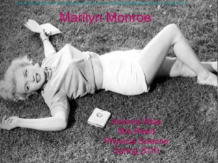 Marilyn Monroe Antonia Wise Mrs.Reed Physical Science Spring 2010 http://media.photobucket.com/image/marilyn%20monroe/made...