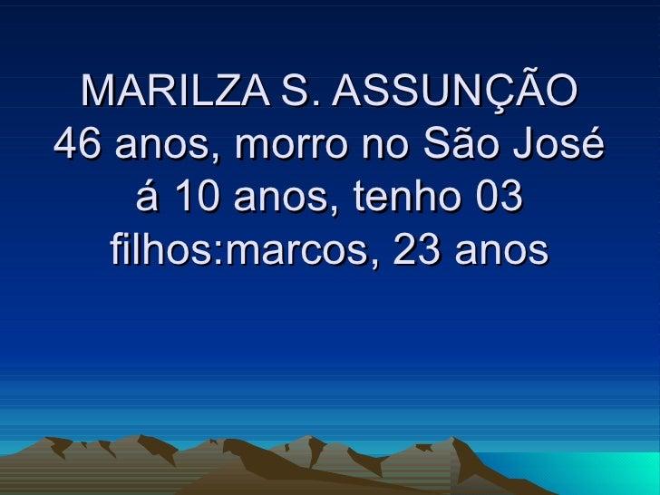 MARILZA S. ASSUNÇÃO 46 anos, morro no São José á 10 anos, tenho 03 filhos:marcos, 23 anos