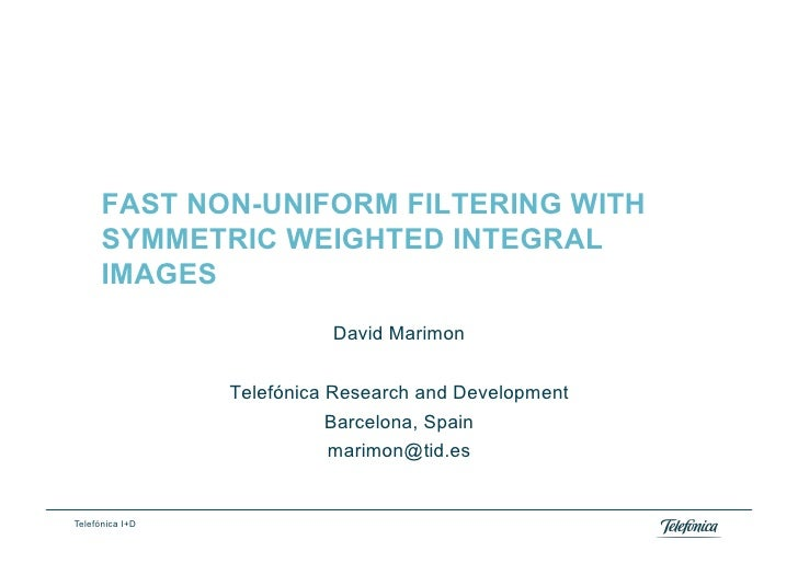 FAST NON-UNIFORM FILTERING WITH       SYMMETRIC WEIGHTED INTEGRAL       IMAGES                            David Marimon   ...