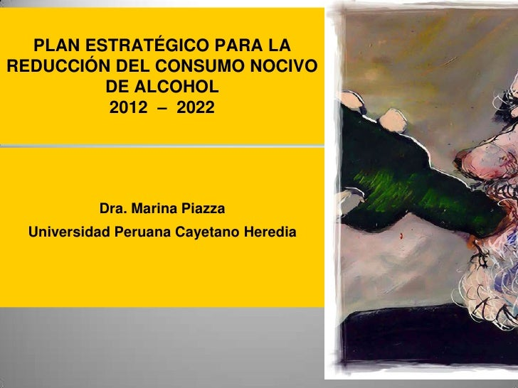 PLAN ESTRATÉGICO PARA LAREDUCCIÓN DEL CONSUMO NOCIVO         DE ALCOHOL         2012 – 2022          Dra. Marina Piazza Un...