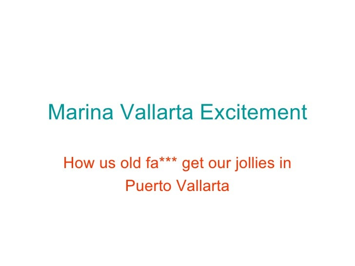 Marina Vallarta Excitement How us old fa*** get our jollies in Puerto Vallarta