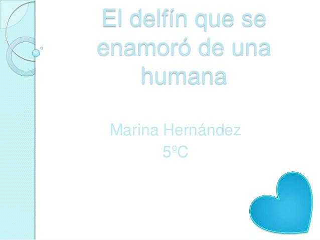 El delfín que seenamoró de una    humana Marina Hernández        5ºC