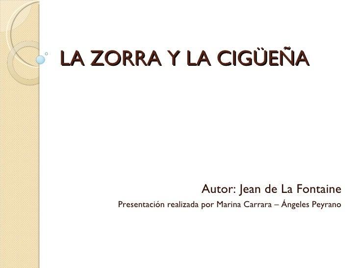 LA ZORRA Y LA CIGÜEÑA Autor: Jean de La Fontaine Presentación realizada por Marina Carrara – Ángeles Peyrano