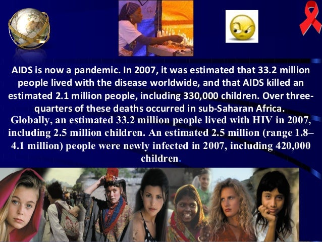 AIDS is now a pandemic. In 2007, it was estimated that 33.2 million people lived with the disease worldwide, and that AIDS...