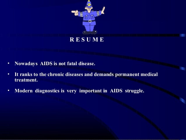 RESUME  •  Nowadays AIDS is not fatal disease.  •  It ranks to the chronic diseases and demands permanent medical treatmen...