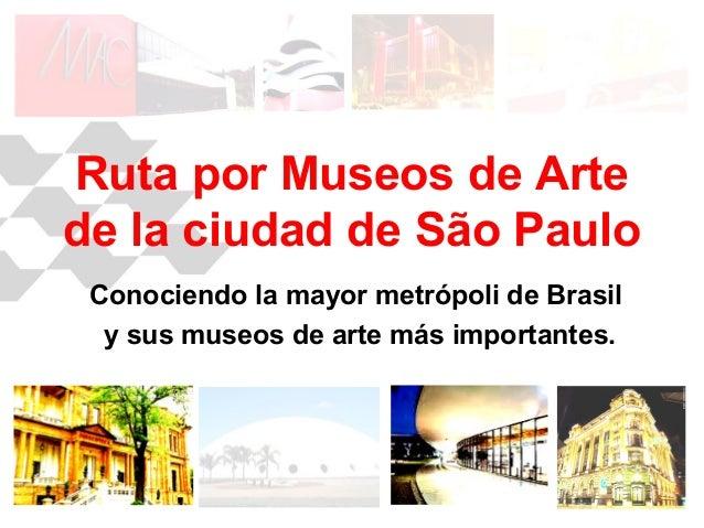 Ruta por Museos de Artede la ciudad de São PauloConociendo la mayor metrópoli de Brasily sus museos de arte más importantes.