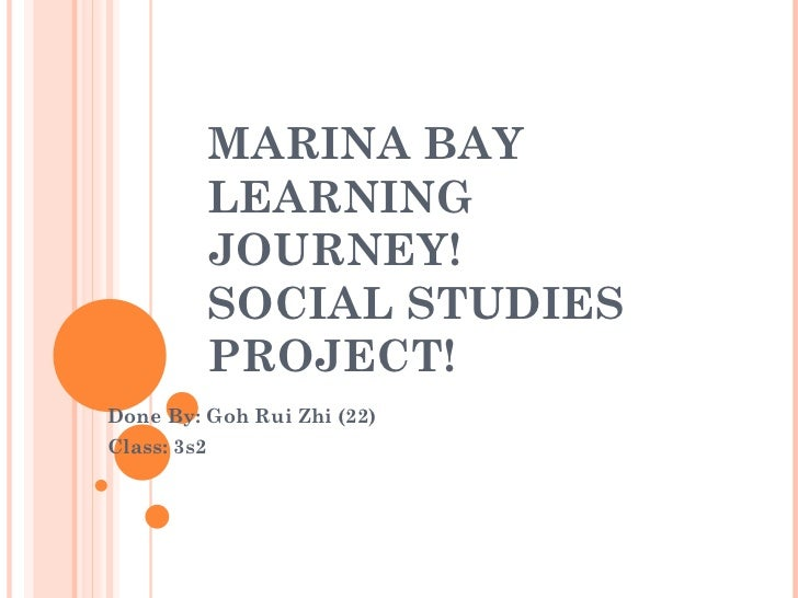 MARINA BAY             LEARNING             JOURNEY!             SOCIAL STUDIES             PROJECT!Done By: Goh Rui Zhi (...