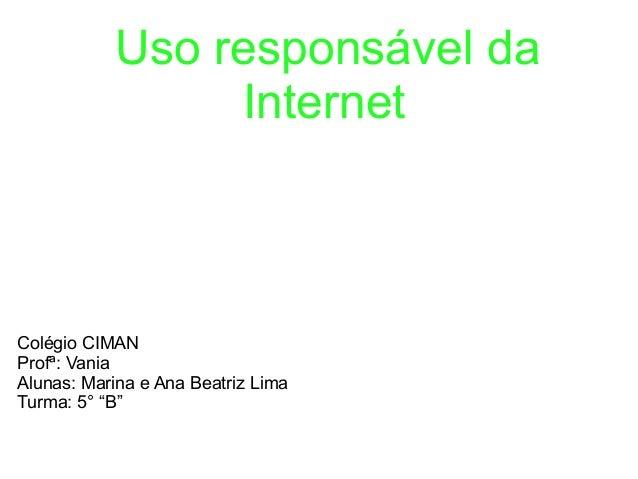"Uso responsável da Internet Colégio CIMAN Profª: Vania Alunas: Marina e Ana Beatriz Lima Turma: 5° ""B"""