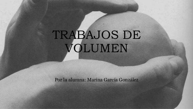 TRABAJOS DE VOLUMEN Por la alumna: Marina García González