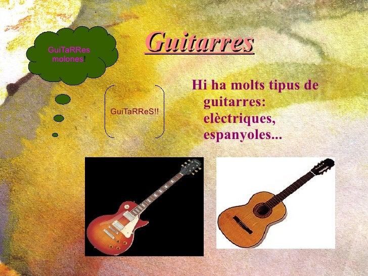 Guitarres <ul><li>Hi ha molts tipus de  guitarres: elèctriques, espanyoles...   </li></ul>GuiTaRReS!! GuiTaRRes molones !