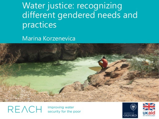 Water justice: recognizing different gendered needs and practices Marina Korzenevica