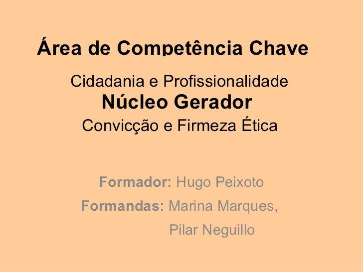 Área de Competência Chave   Cidadania e Profissionalidade       Núcleo Gerador    Convicção e Firmeza Ética      Formador:...