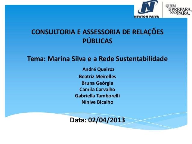 CONSULTORIA E ASSESSORIA DE RELAÇÕES PÚBLICAS Tema: Marina Silva e a Rede Sustentabilidade André Queiroz Beatriz Meirelles...