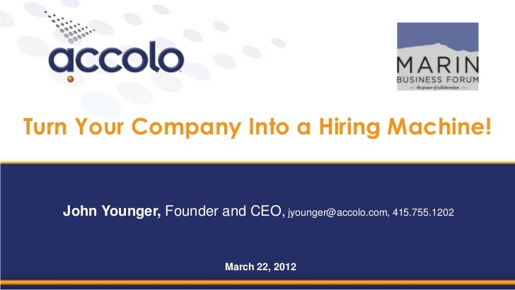 Turn Your Company Into a Hiring Machine!   John Younger, Founder and CEO, jyounger@accolo.com, 415.755.1202               ...