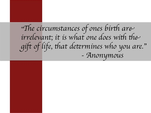 """The circumstances of ones birth are irrelevant; it is what one does with the gift of life, that determines who you are."" ..."