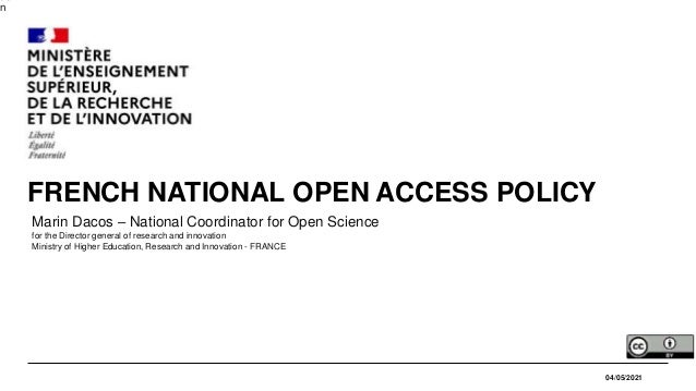 n 04/05/2021 FRENCH NATIONAL OPEN ACCESS POLICY Marin Dacos – National Coordinator for Open Science for the Director gener...