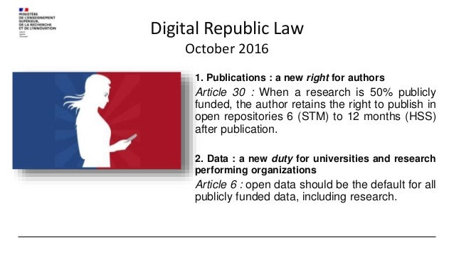 Digital Republic Law October 2016 1. Publications : a new right for authors Article 30 : When a research is 50% publicly f...