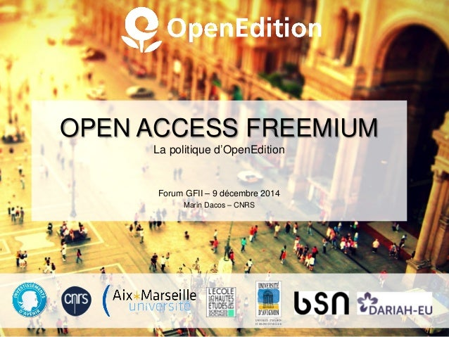 OPEN ACCESS FREEMIUM La politique d'OpenEdition Forum GFII – 9 décembre 2014 Marin Dacos – CNRS