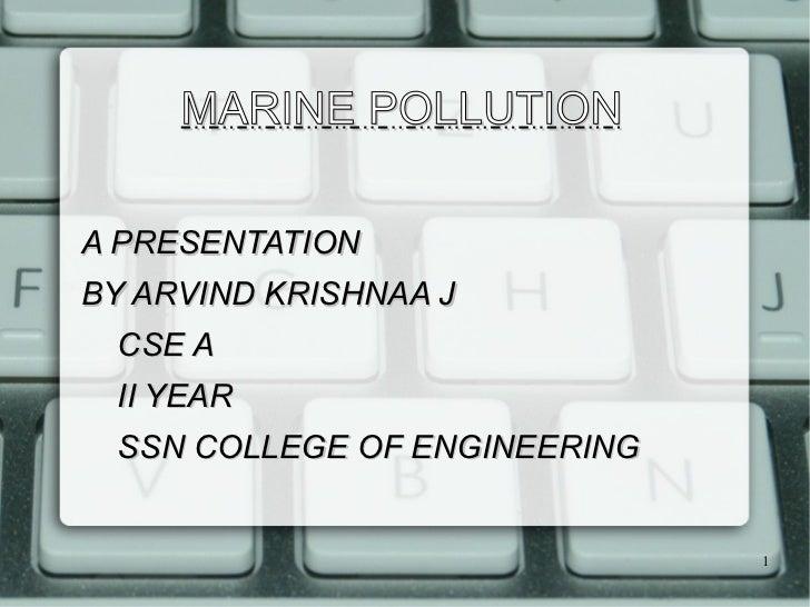 MARINE POLLUTION <ul>A PRESENTATION  BY ARVIND KRISHNAA J </ul>CSE A II YEAR SSN COLLEGE OF ENGINEERING