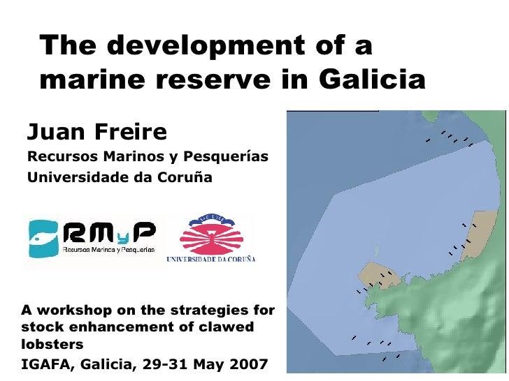The development of a marine reserve in Galicia Juan Freire Recursos Marinos y Pesquerías Universidade da Coruña A workshop...