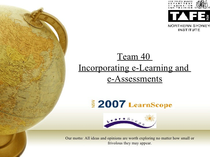 Team 40  Incorporating e-Learning and  e-Assessments Our motto: All ideas and opinions are worth exploring no matter how s...
