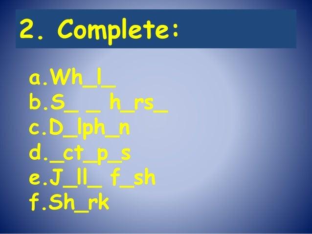 2. Complete: a.Wh_l_ b.S_ _ h_rs_ c.D_lph_n d._ct_p_s e.J_ll_ f_sh f.Sh_rk