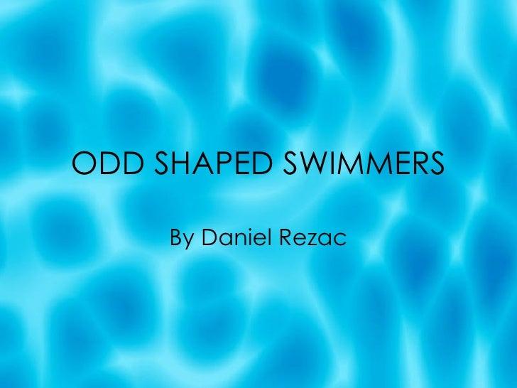 ODD SHAPED SWIMMERS By Daniel Rezac