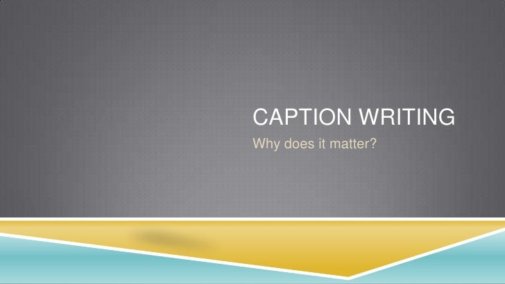 Caption writing<br />Why does it matter?<br />
