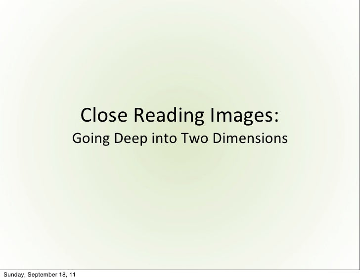 Close	  Reading	  Images:                      Going	  Deep	  into	  Two	  DimensionsSunday, September 18, 11
