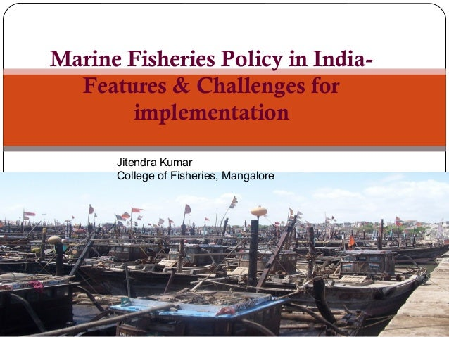 Marine Fisheries Policy in India- Features & Challenges for implementation Jitendra Kumar College of Fisheries, Mangalore