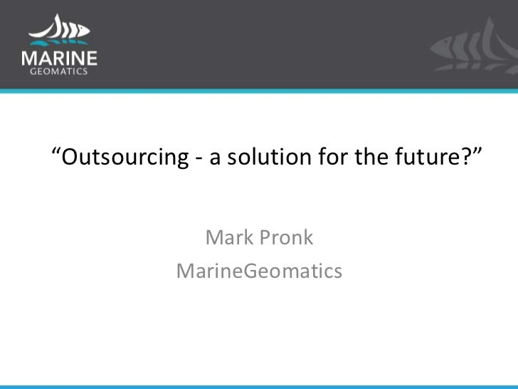"""""""Outsourcing - a solution for the future?""""<br />Mark Pronk<br />MarineGeomatics<br />"""