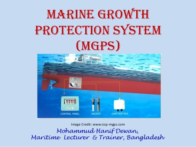 Marine Growth Protection System (MGPS) Image Credit: www.iccp-mgps.com Mohammud Hanif Dewan, Maritime Lecturer & Trainer, ...