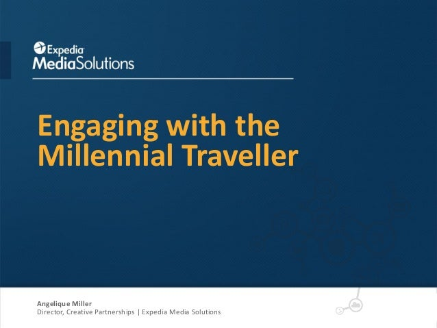 Engaging with the Millennial Traveller Angelique Miller Director, Creative Partnerships | Expedia Media Solutions