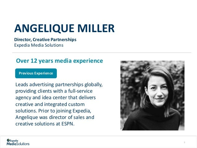 ANGELIQUE MILLER Director, Creative Partnerships Expedia Media Solutions Over 12 years media experience Previous Experienc...