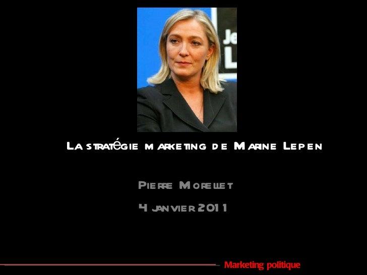 La stratégie marketing de Marine Lepen Pierre Morellet 4 janvier 2011 Marketing politique