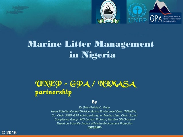 Marine Litter Management in Nigeria UNEP – GPA / NIMASA partnership © 2016 By Dr.(Mrs) Felicia C. Mogo Head Pollution Cont...
